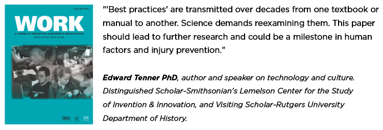 """'Best practices' are transmitted over decades from one textbook or manual to another. Science demands reexamining them. This paper should lead to further research and could be a milestone in human factors and injury prevention. Edward Tenner PhD, author and speaker on technology and culture. Distinguished Scholar-Smithsonian's Lemelson Center for the Study of Invention & Innovation, and Visiting Scholar-Rutgers University Department of History."